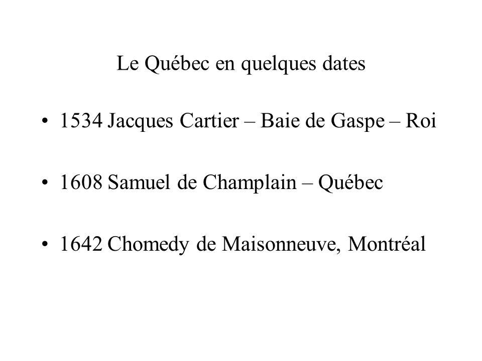 Le Québec en quelques dates 1534 Jacques Cartier – Baie de Gaspe – Roi 1608 Samuel de Champlain – Québec 1642 Chomedy de Maisonneuve, Montréal