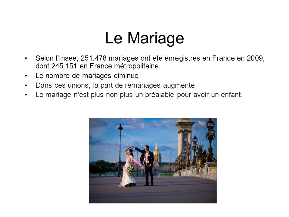 Le Mariage Selon lInsee, 251.478 mariages ont été enregistrés en France en 2009, dont 245.151 en France métropolitaine. Le nombre de mariages diminue