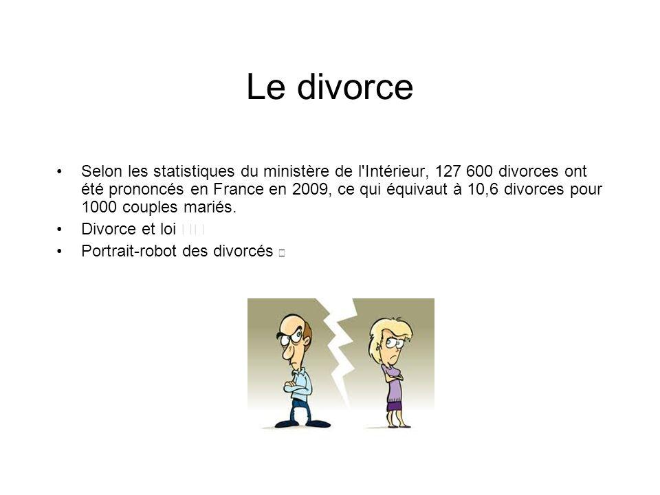 Le divorce Selon les statistiques du ministère de l'Intérieur, 127 600 divorces ont été prononcés en France en 2009, ce qui équivaut à 10,6 divorces p