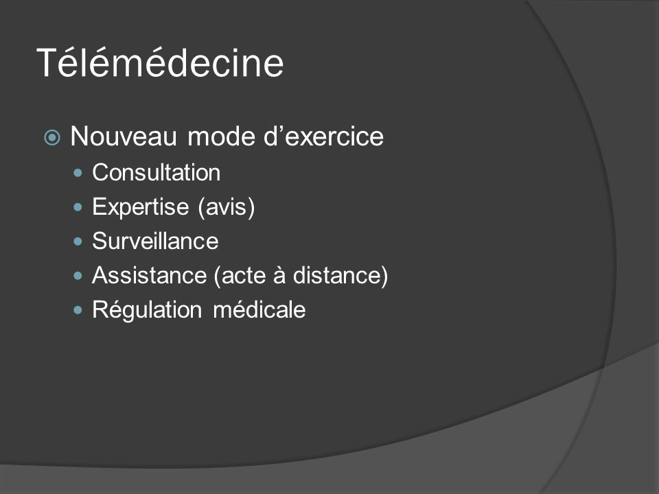 Télémédecine Nouveau mode dexercice Consultation Expertise (avis) Surveillance Assistance (acte à distance) Régulation médicale