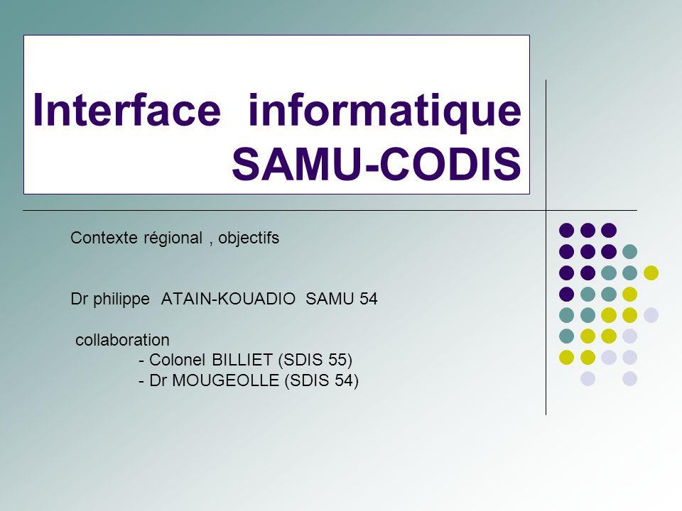 Interface informatique SAMU-CODIS Contexte régional, objectifs Dr philippe ATAIN-KOUADIO SAMU 54 collaboration - Colonel BILLIET (SDIS 55) - Dr MOUGEO