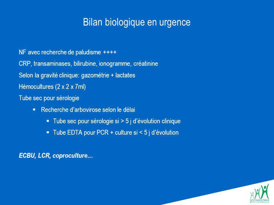 Bilan biologique en urgence NF avec recherche de paludisme ++++ CRP, transaminases, bilirubine, ionogramme, créatinine Selon la gravité clinique: gazométrie + lactates Hémocultures (2 x 2 x 7ml) Tube sec pour sérologie Recherche darbovirose selon le délai Tube sec pour sérologie si > 5 j dévolution clinique Tube EDTA pour PCR + culture si < 5 j dévolution ECBU, LCR, coproculture…