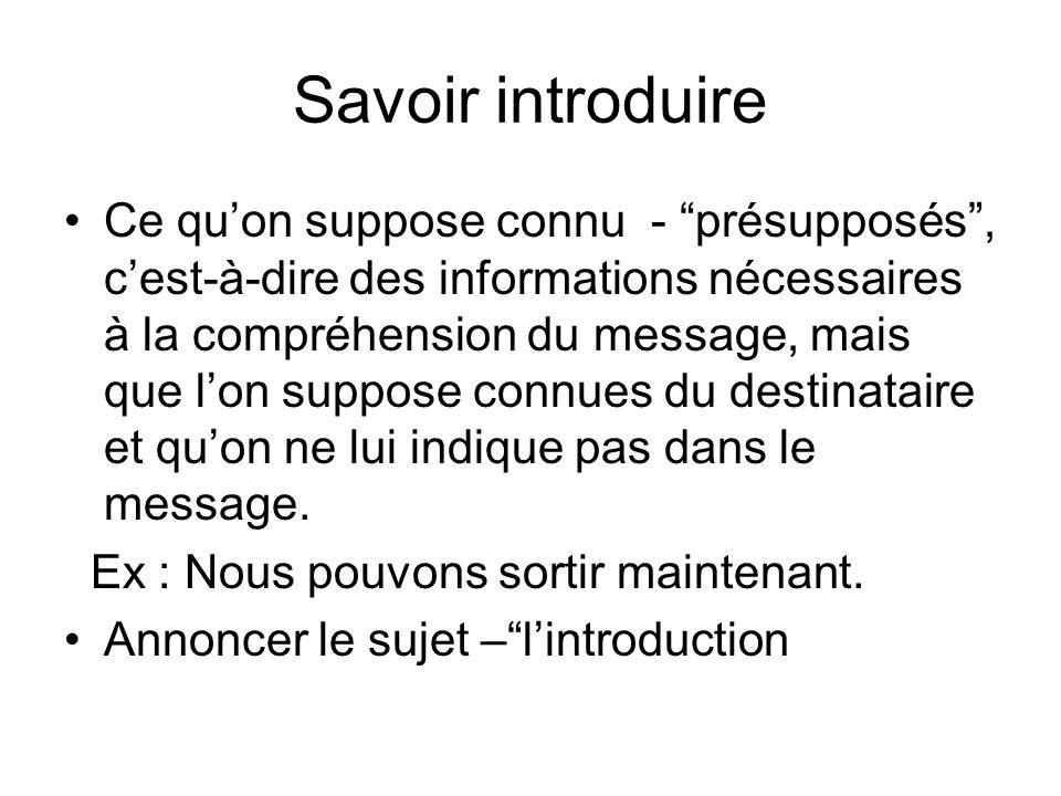 Savoir introduire Ce quon suppose connu - présupposés, cest-à-dire des informations nécessaires à la compréhension du message, mais que lon suppose co