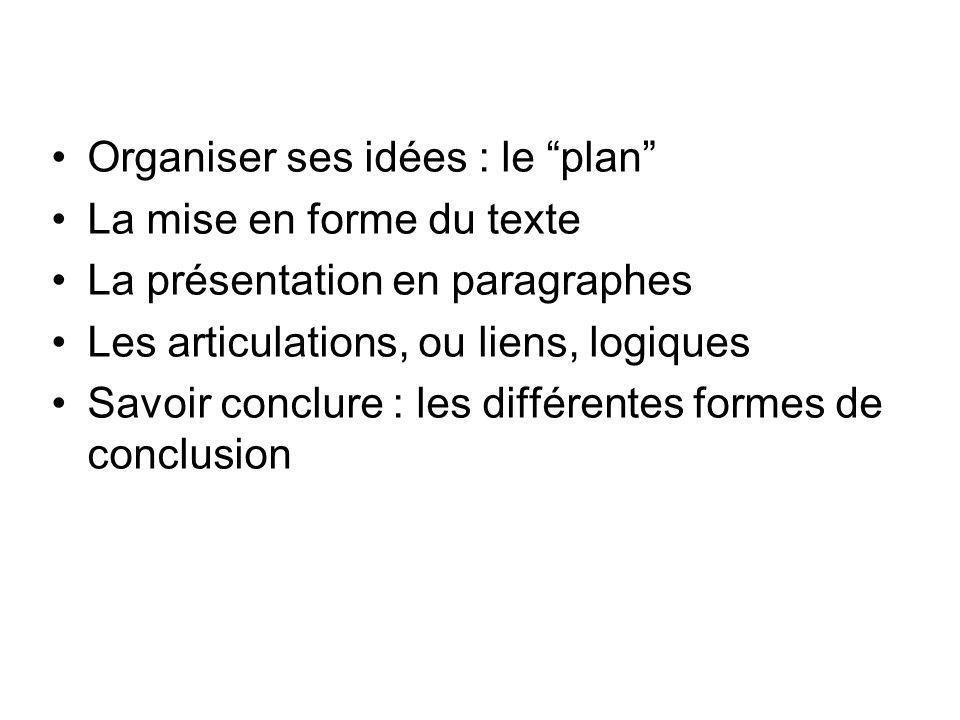 Organiser ses idées : le plan La mise en forme du texte La présentation en paragraphes Les articulations, ou liens, logiques Savoir conclure : les dif
