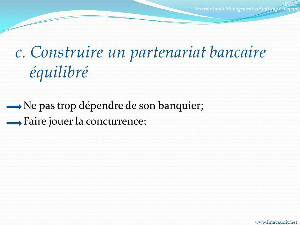 c. Construire un partenariat bancaire équilibré Ne pas trop dépendre de son banquier; Faire jouer la concurrence; www.imacaudit.net