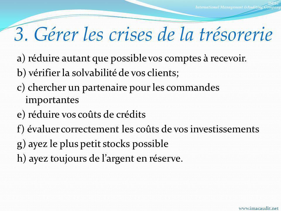 3. Gérer les crises de la trésorerie a) réduire autant que possible vos comptes à recevoir. b) vérifier la solvabilité de vos clients; c) chercher un