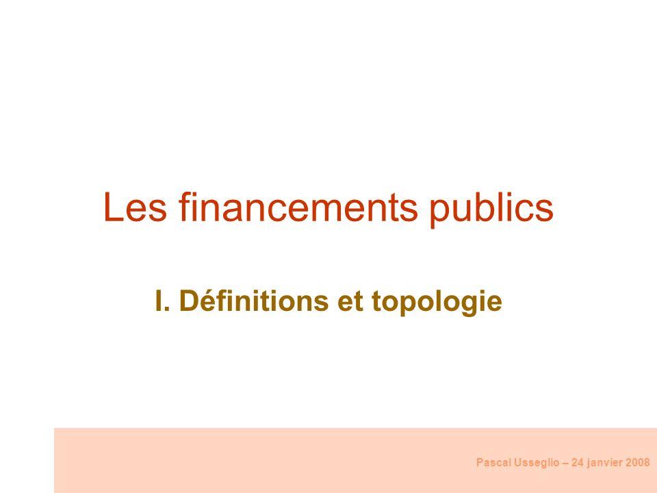 Les financements publics I. Définitions et topologie Pascal Usseglio – 24 janvier 2008