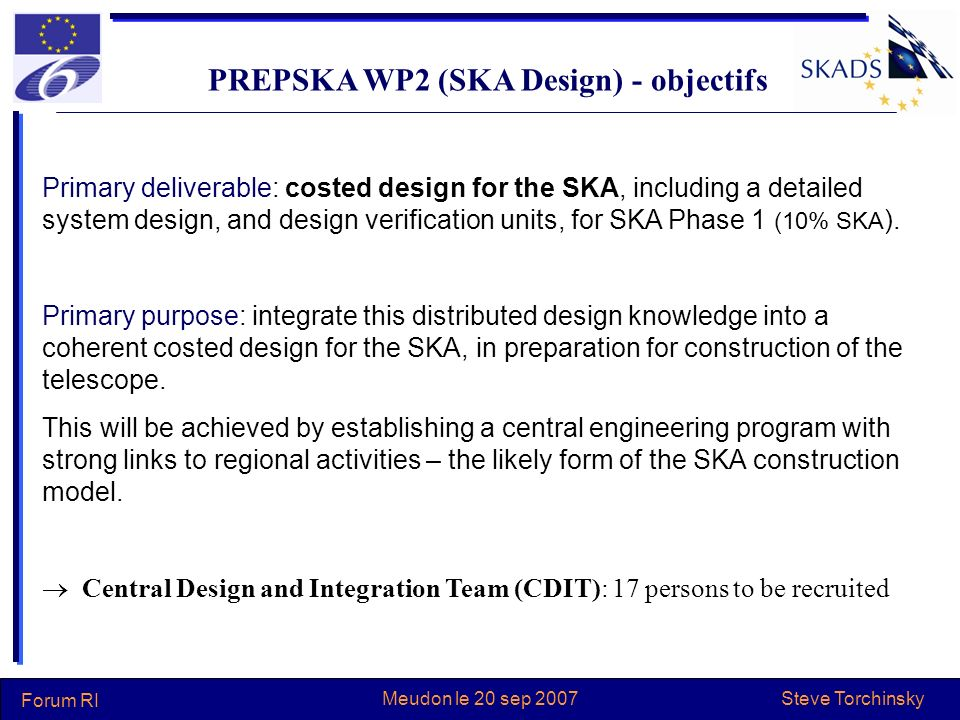 Steve Torchinsky Forum RI Meudon le 20 sep 2007 PREPSKA WP2 (SKA Design) - objectifs Primary deliverable: costed design for the SKA, including a detailed system design, and design verification units, for SKA Phase 1 (10% SKA ).