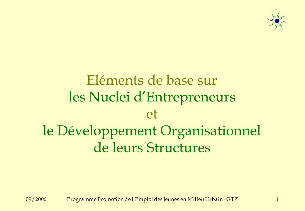 09/2006Programme Promotion de lEmploi des Jeunes en Milieu Urbain - GTZ1 Eléments de base sur les Nuclei dEntrepreneurs et le Développement Organisationnel de leurs Structures