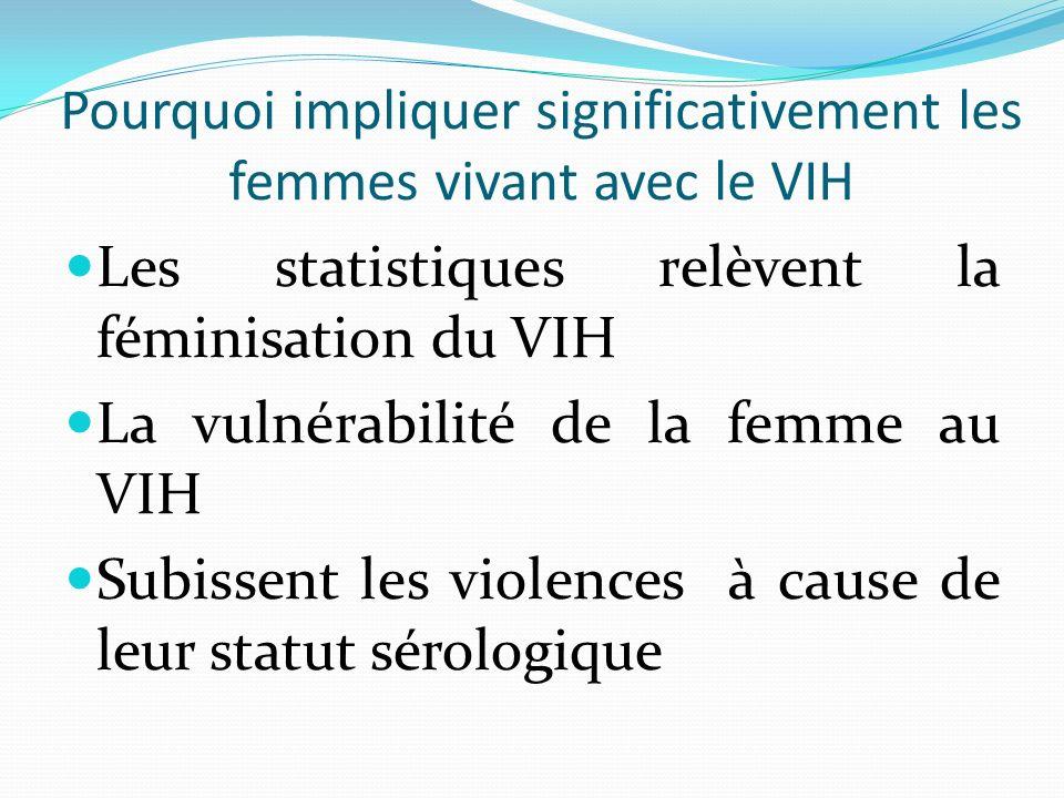 Les statistiques relèvent la féminisation du VIH La vulnérabilité de la femme au VIH Subissent les violences à cause de leur statut sérologique Pourqu