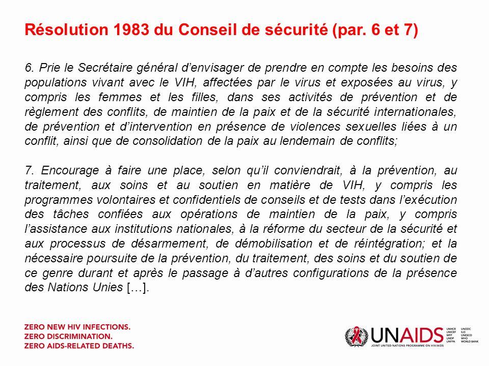 La résolution 1983 La résolution appelle des efforts pour lutter contre le VIH dans les missions de maintien de la paix, à savoir : déployer des efforts de prévention au sein des services en uniforme, couplés à des efforts visant à éliminer la violence sexuelle en période ou au lendemain de conflits ; renforcer les partenariats mondiaux et régionaux et intégrer les programmes VIH globaux dans les activités visant à prévenir les conflits, maintenir la sécurité et bâtir la paix ; & envisager de prendre en compte les besoins des populations vivant avec le VIH, affectées par le virus et à haut risque dinfection telles que les femmes et les filles, dans les programmes de prévention et de règlement des conflits.