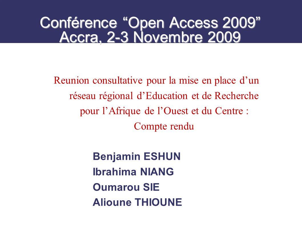 Conférence Open Access 2009 Accra, 2-3 Novembre 2009 Benjamin ESHUN Ibrahima NIANG Oumarou SIE Alioune THIOUNE Reunion consultative pour la mise en place dun réseau régional dEducation et de Recherche pour lAfrique de lOuest et du Centre : Compte rendu