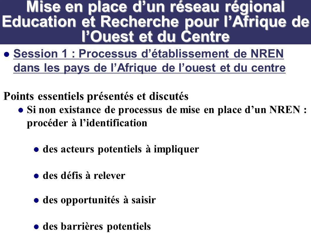 Session 1 : Processus détablissement de NREN dans les pays de lAfrique de louest et du centre Points essentiels présentés et discutés Si non existance de processus de mise en place dun NREN : procéder à lidentification des acteurs potentiels à impliquer des défis à relever des opportunités à saisir des barrières potentiels Mise en place dun réseau régional Education et Recherche pour lAfrique de lOuest et du Centre