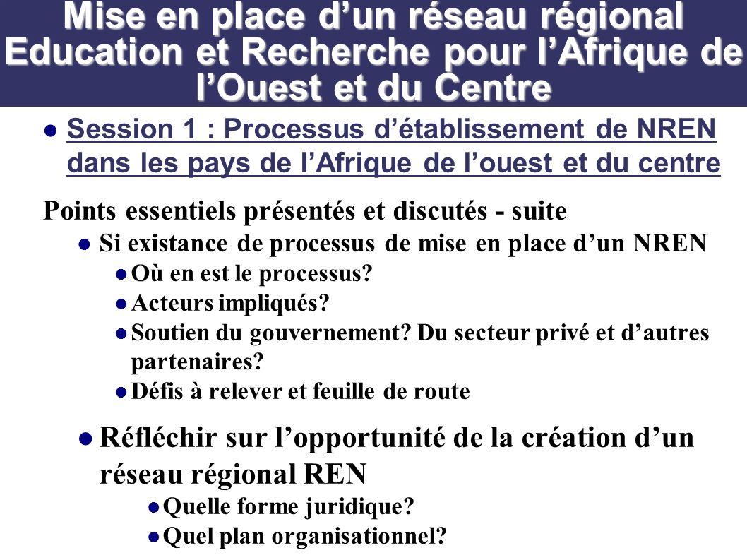 Session 1 : Processus détablissement de NREN dans les pays de lAfrique de louest et du centre Points essentiels présentés et discutés - suite Si existance de processus de mise en place dun NREN Où en est le processus.