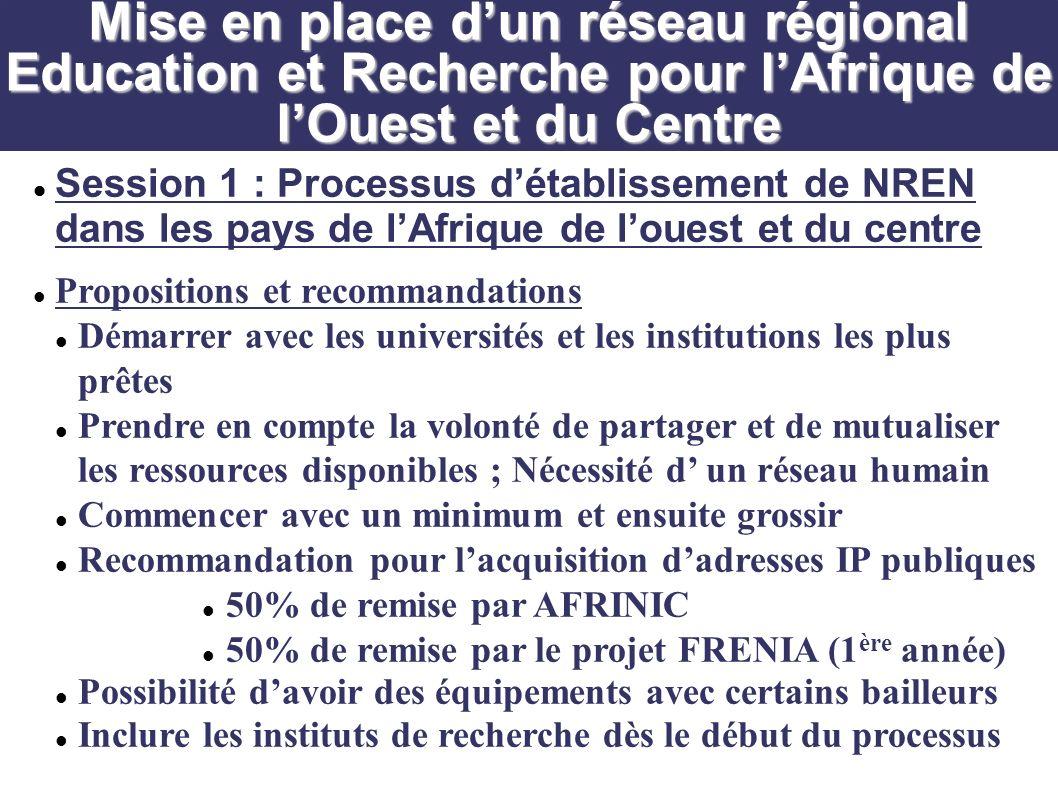 Session 1 : Processus détablissement de NREN dans les pays de lAfrique de louest et du centre Propositions et recommandations Démarrer avec les universités et les institutions les plus prêtes Prendre en compte la volonté de partager et de mutualiser les ressources disponibles ; Nécessité d un réseau humain Commencer avec un minimum et ensuite grossir Recommandation pour lacquisition dadresses IP publiques 50% de remise par AFRINIC 50% de remise par le projet FRENIA (1 ère année) Possibilité davoir des équipements avec certains bailleurs Inclure les instituts de recherche dès le début du processus Mise en place dun réseau régional Education et Recherche pour lAfrique de lOuest et du Centre