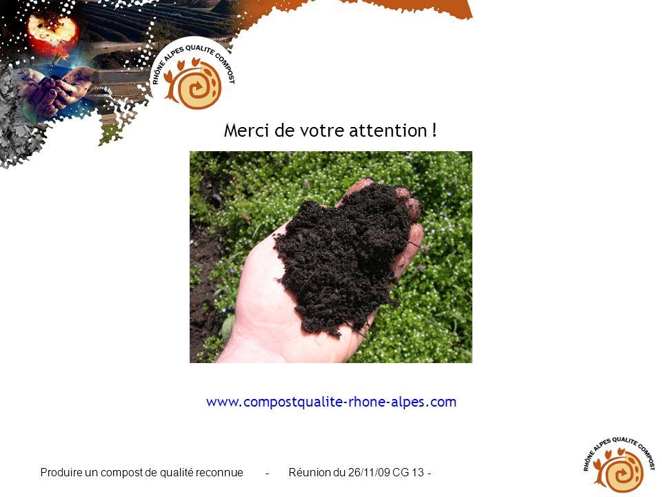 Produire un compost de qualité reconnue - Réunion du 26/11/09 CG 13 - Merci de votre attention ! www.compostqualite-rhone-alpes.com