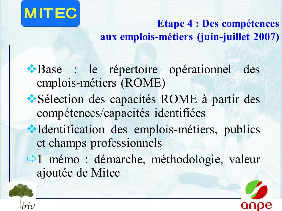 8 Etape 4 : Des compétences aux emplois-métiers (juin-juillet 2007) Base : le répertoire opérationnel des emplois-métiers (ROME) Sélection des capacités ROME à partir des compétences/capacités identifiées Identification des emplois-métiers, publics et champs professionnels 1 mémo : démarche, méthodologie, valeur ajoutée de Mitec
