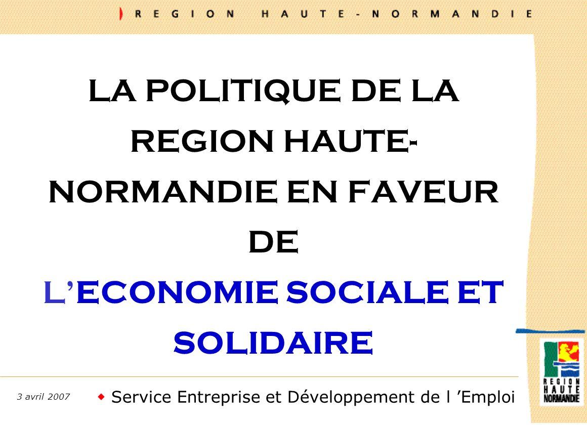 Service Entreprise et Développement de l Emploi 3 avril 2007 LA POLITIQUE DE LA REGION HAUTE- NORMANDIE EN FAVEUR DE LECONOMIE SOCIALE ET SOLIDAIRE