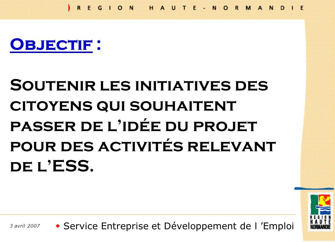 Service Entreprise et Développement de l Emploi 3 avril 2007 Objectif : Soutenir les initiatives des citoyens qui souhaitent passer de lidée du projet pour des activités relevant de lESS.