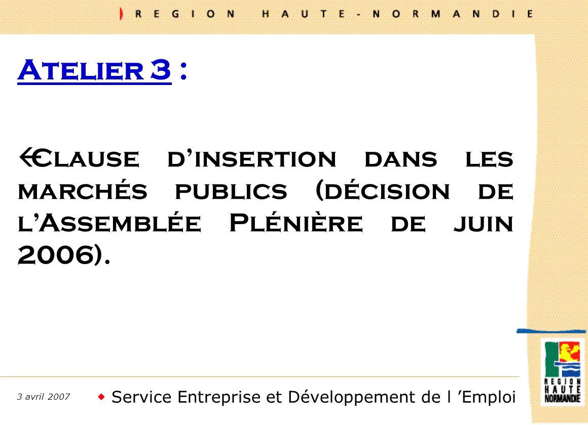 Service Entreprise et Développement de l Emploi 3 avril 2007 Atelier 3 : ßClause dinsertion dans les marchés publics (décision de lAssemblée Plénière de juin 2006).