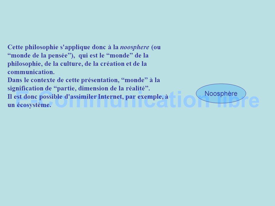 E-Communication libre Noosphère Cette philosophie s applique donc à la noosphere (ou monde de la pensée), qui est le monde de la philosophie, de la culture, de la création et de la communication.
