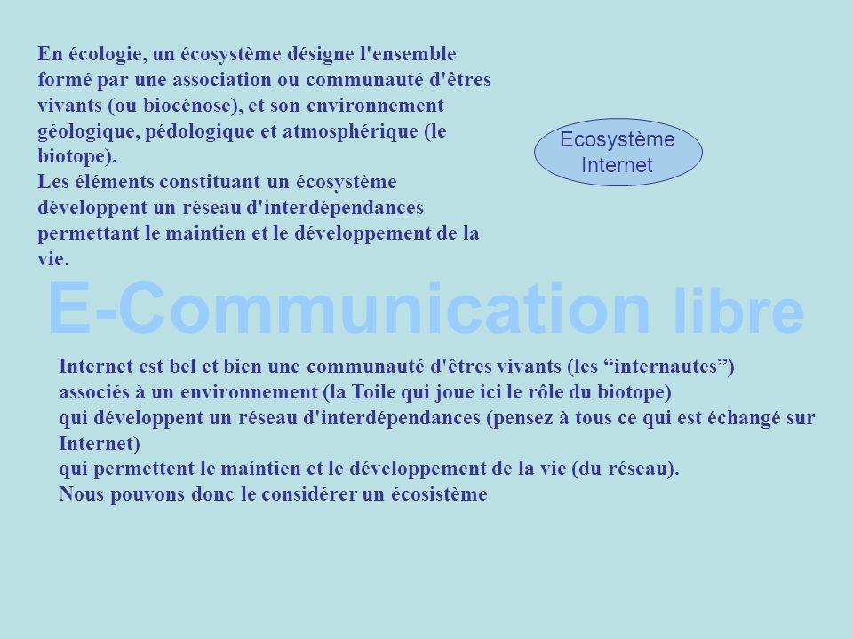 E-Communication libre Ecosystème Internet Internet est bel et bien une communauté d êtres vivants (les internautes) associés à un environnement (la Toile qui joue ici le rôle du biotope) qui développent un réseau d interdépendances (pensez à tous ce qui est échangé sur Internet) qui permettent le maintien et le développement de la vie (du réseau).