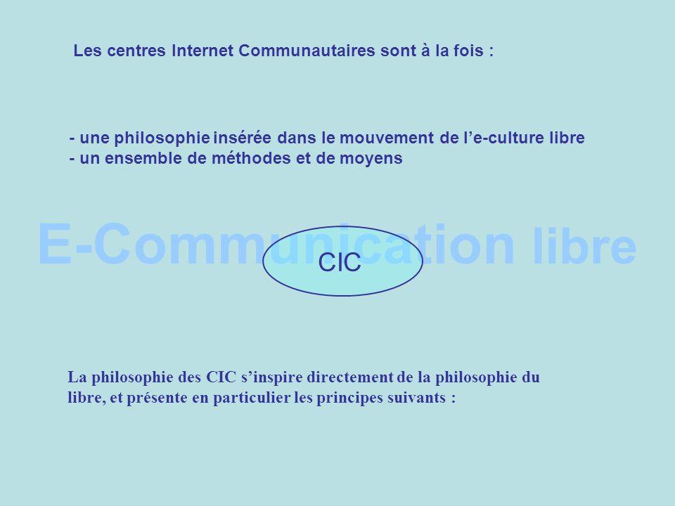 E-Communication libre CIC Les centres Internet Communautaires sont à la fois : - une philosophie insérée dans le mouvement de le-culture libre - un ensemble de méthodes et de moyens La philosophie des CIC sinspire directement de la philosophie du libre, et présente en particulier les principes suivants :
