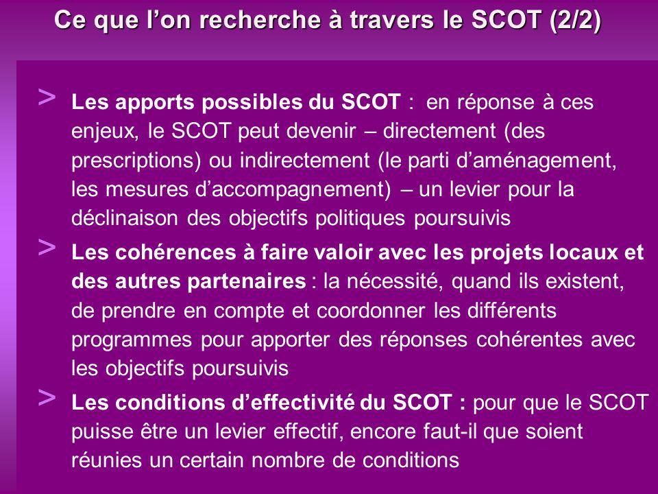 Ce que lon recherche à travers le SCOT (2/2) > Les apports possibles du SCOT : en réponse à ces enjeux, le SCOT peut devenir – directement (des prescriptions) ou indirectement (le parti daménagement, les mesures daccompagnement) – un levier pour la déclinaison des objectifs politiques poursuivis > Les cohérences à faire valoir avec les projets locaux et des autres partenaires : la nécessité, quand ils existent, de prendre en compte et coordonner les différents programmes pour apporter des réponses cohérentes avec les objectifs poursuivis > Les conditions deffectivité du SCOT : pour que le SCOT puisse être un levier effectif, encore faut-il que soient réunies un certain nombre de conditions