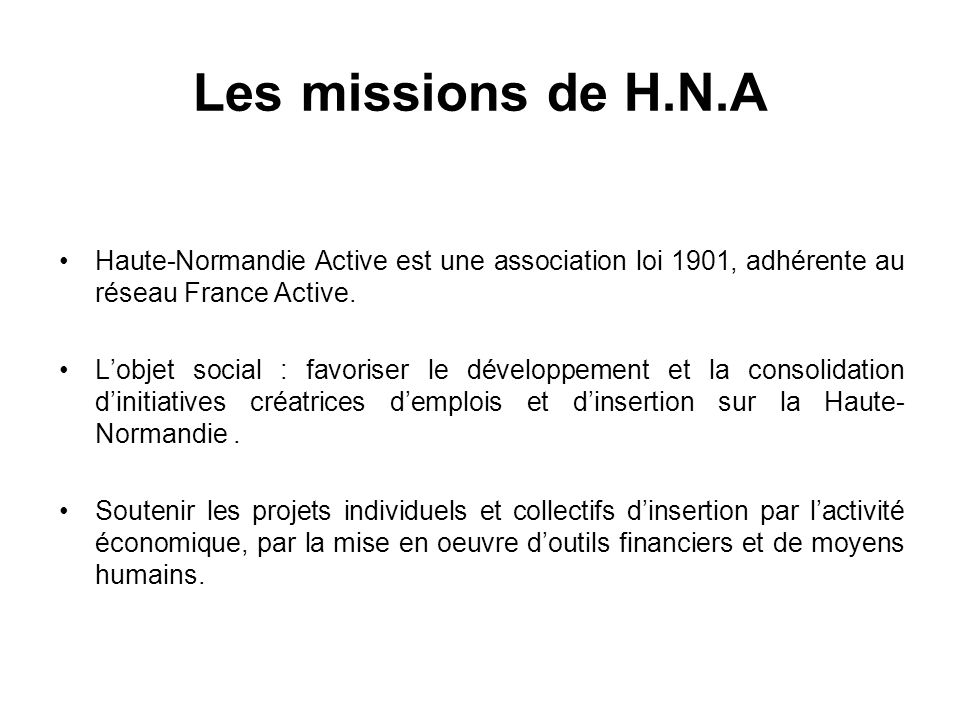 Les missions de H.N.A Haute-Normandie Active est une association loi 1901, adhérente au réseau France Active. Lobjet social : favoriser le développeme