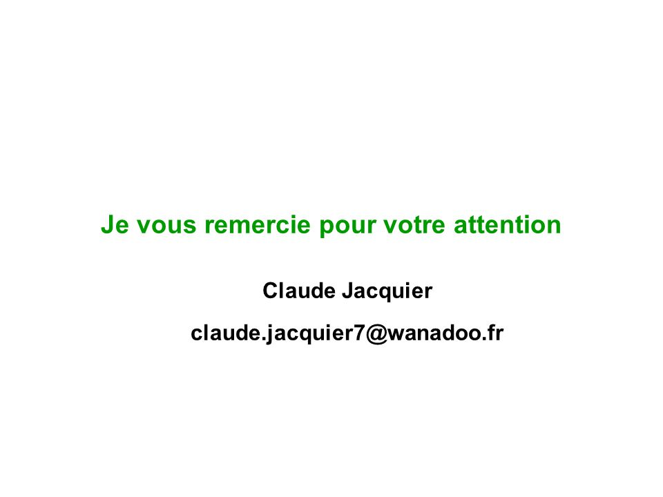 Je vous remercie pour votre attention Claude Jacquier claude.jacquier7@wanadoo.fr