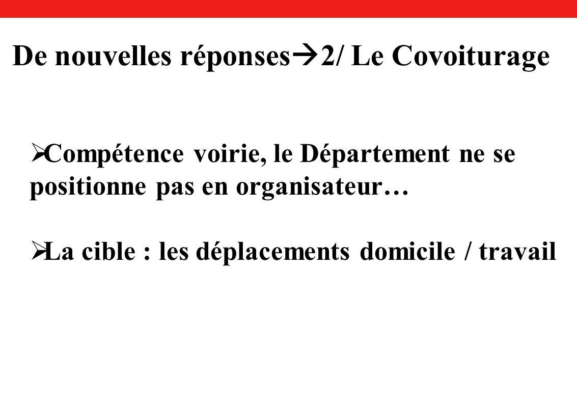 De nouvelles réponses 2/ Le Covoiturage Compétence voirie, le Département ne se positionne pas en organisateur… La cible : les déplacements domicile / travail