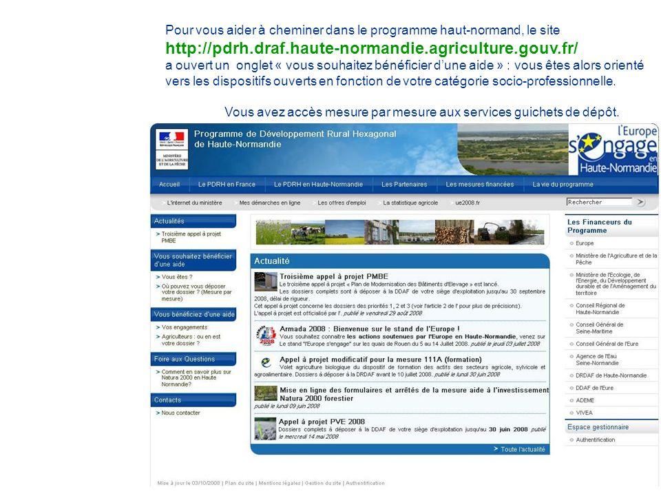 http://pdrh.draf.haute-normandie.agriculture.gouv.fr/ Pour vous aider à cheminer dans le programme haut-normand, le site http://pdrh.draf.haute-normandie.agriculture.gouv.fr/ a ouvert un onglet « vous souhaitez bénéficier dune aide » : vous êtes alors orienté vers les dispositifs ouverts en fonction de votre catégorie socio-professionnelle.