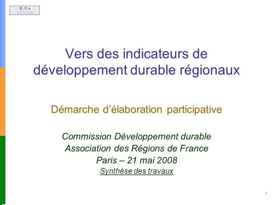 1 Vers des indicateurs de développement durable régionaux Démarche délaboration participative Commission Développement durable Association des Régions de France Paris – 21 mai 2008 Synthèse des travaux
