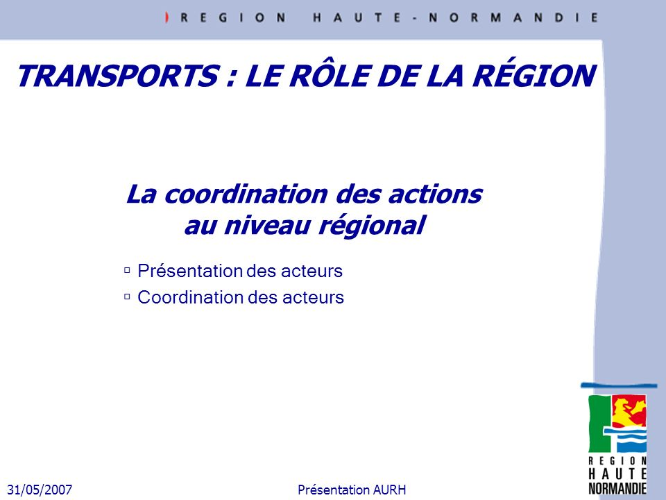31/05/2007 Présentation AURH La coordination des actions au niveau régional Présentation des acteurs Coordination des acteurs TRANSPORTS : LE RÔLE DE
