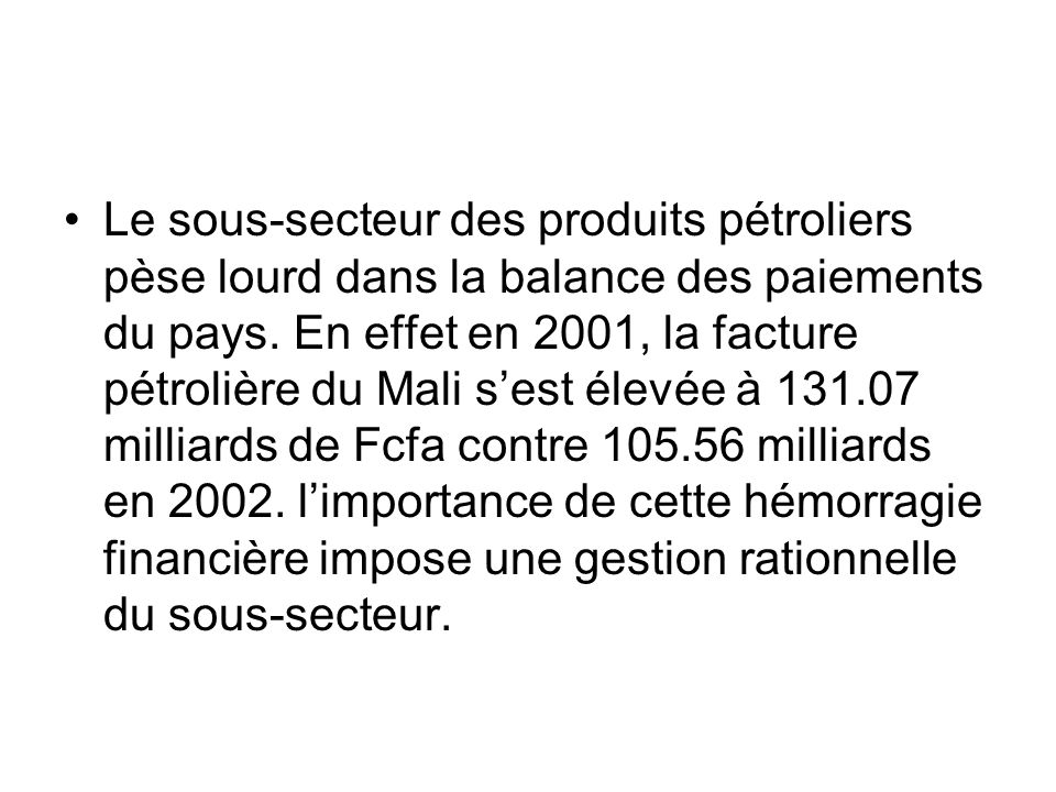 Le sous-secteur des produits pétroliers pèse lourd dans la balance des paiements du pays. En effet en 2001, la facture pétrolière du Mali sest élevée