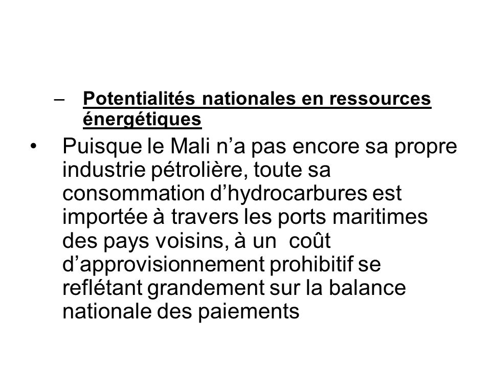 –Potentialités nationales en ressources énergétiques Puisque le Mali na pas encore sa propre industrie pétrolière, toute sa consommation dhydrocarbure