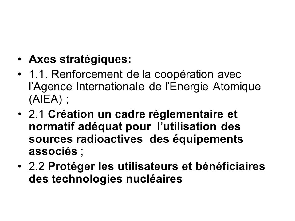 Axes stratégiques: 1.1. Renforcement de la coopération avec lAgence Internationale de lEnergie Atomique (AIEA) ; 2.1 Création un cadre réglementaire e