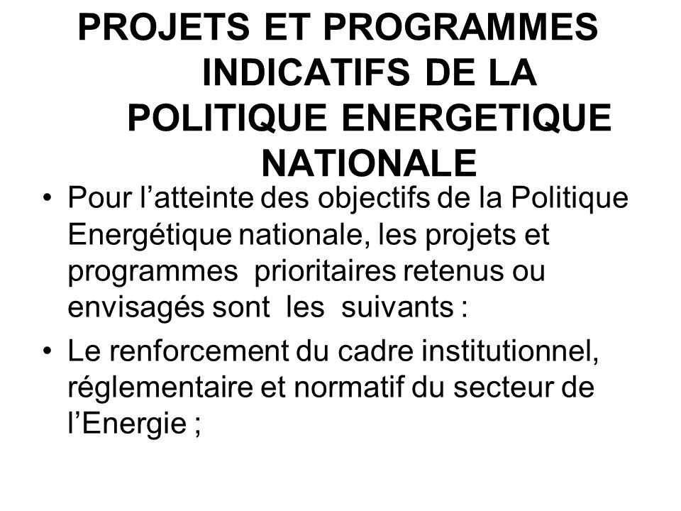 PROJETS ET PROGRAMMES INDICATIFS DE LA POLITIQUE ENERGETIQUE NATIONALE Pour latteinte des objectifs de la Politique Energétique nationale, les projets