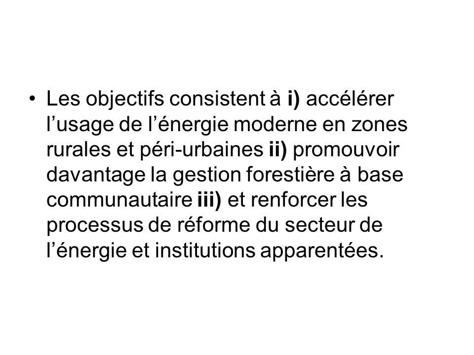Les objectifs consistent à i) accélérer lusage de lénergie moderne en zones rurales et péri-urbaines ii) promouvoir davantage la gestion forestière à