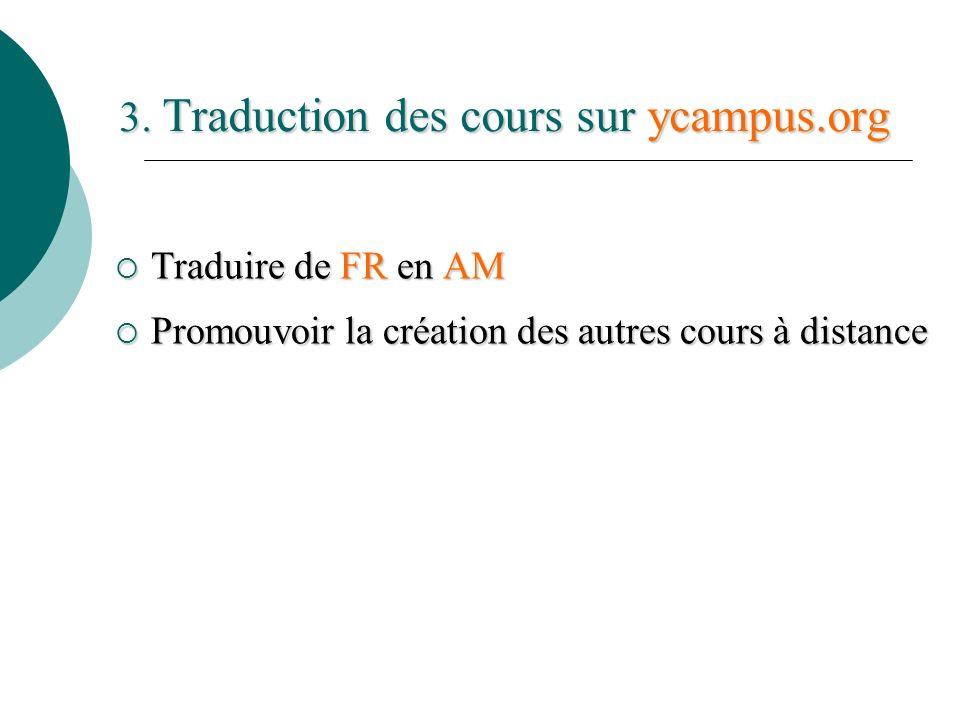3. Traduction des cours sur ycampus.org Traduire de FR en AM Traduire de FR en AM Promouvoir la création des autres cours à distance Promouvoir la cré