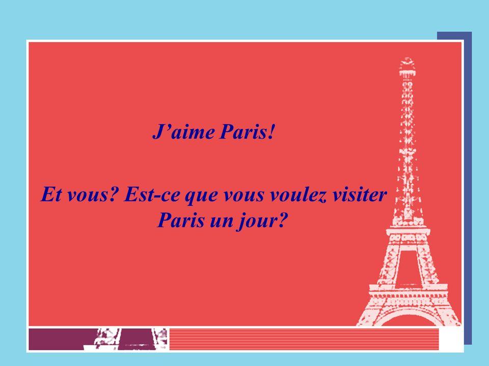 Jaime Paris! Et vous? Est-ce que vous voulez visiter Paris un jour?