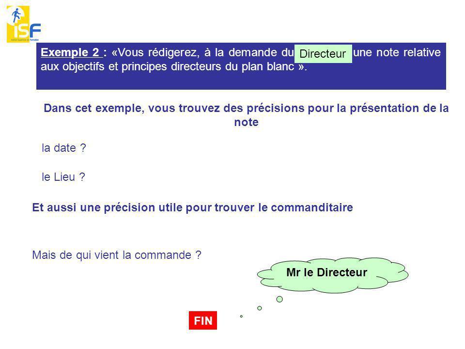 FIN Exemple 2 : «Vous rédigerez, à la demande du Directeur, une note relative aux objectifs et principes directeurs du plan blanc ».