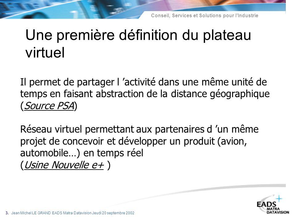 Conseil, Services et Solutions pour lIndustrie 3. Jean Michel LE GRAND EADS Matra Datavision Jeudi 20 septembre 2002 Une première définition du platea