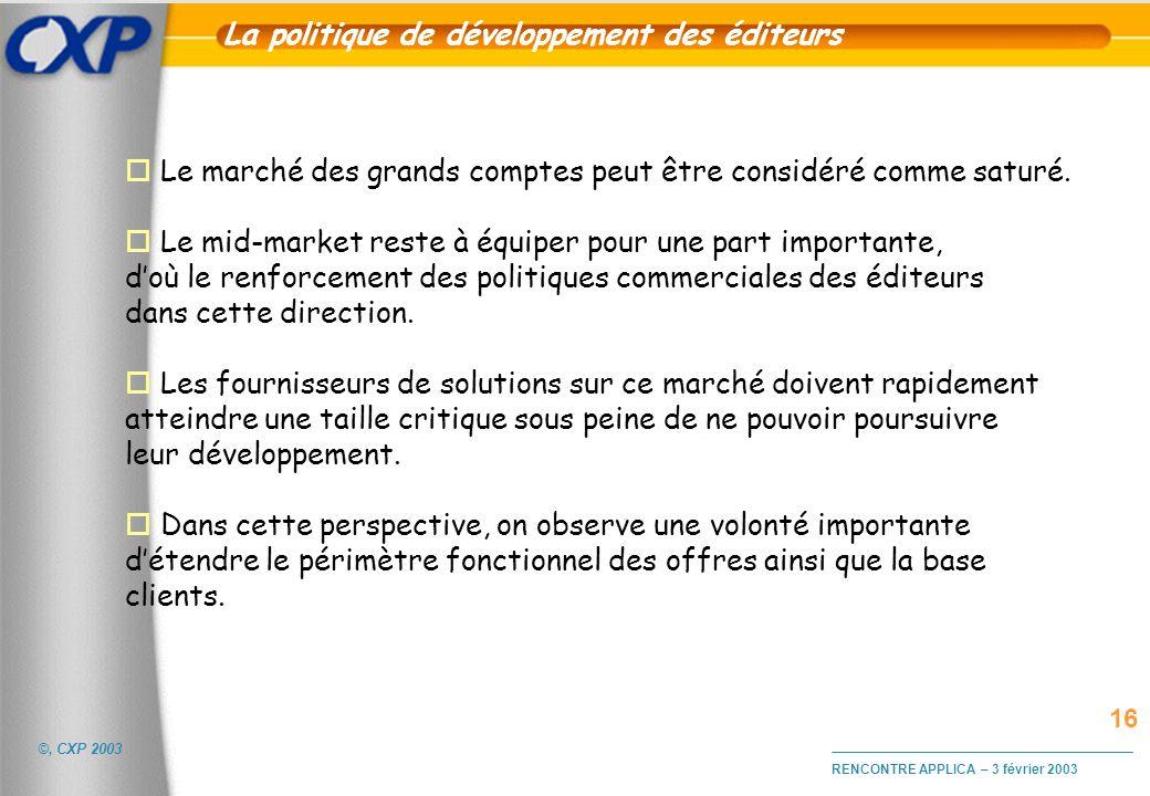 ©, CXP 2003 RENCONTRE APPLICA – 3 février 2003 La politique de développement des éditeurs o Le marché des grands comptes peut être considéré comme sat