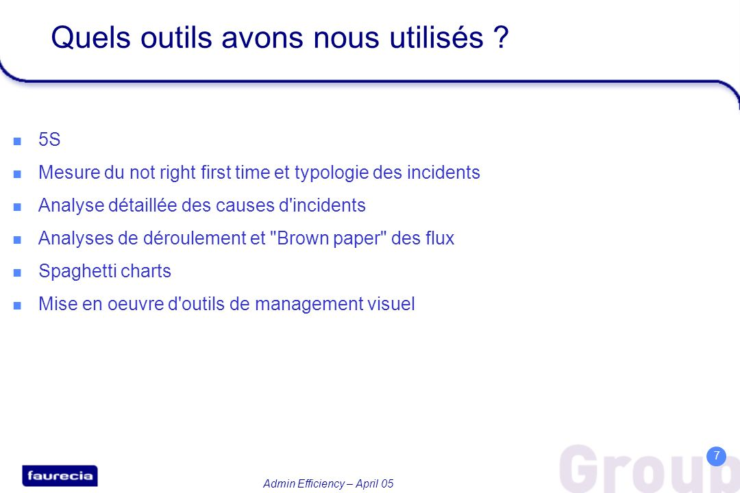 Admin Efficiency – April 05 7 Quels outils avons nous utilisés ? 5S Mesure du not right first time et typologie des incidents Analyse détaillée des ca