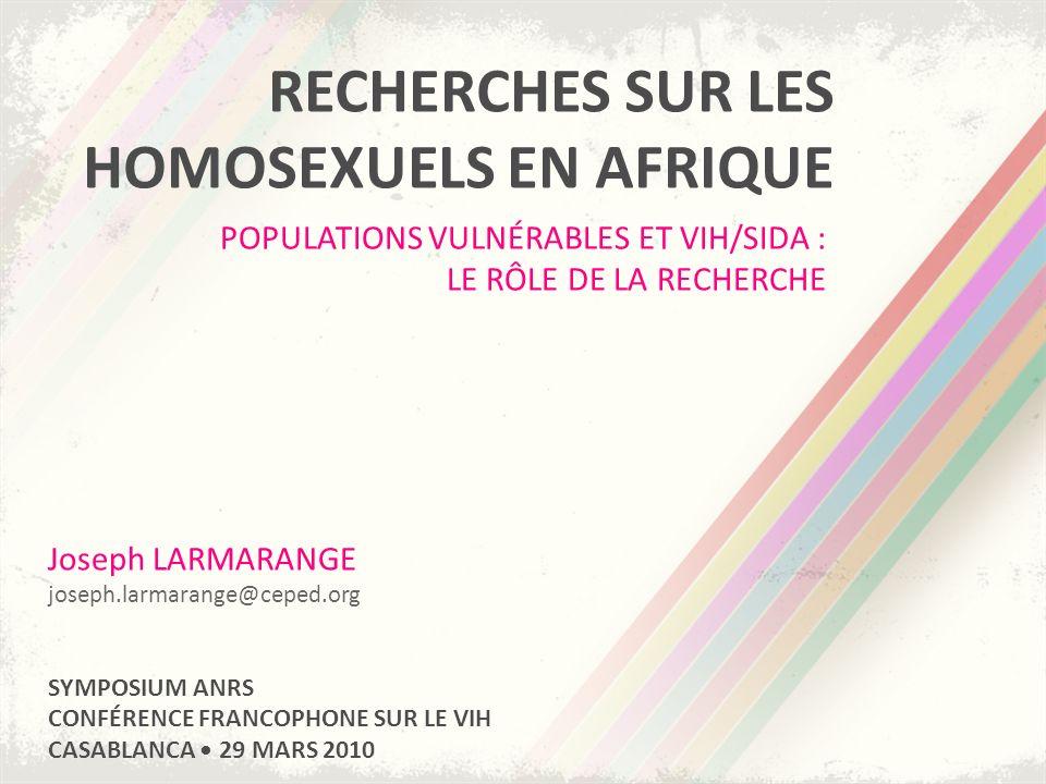 RECHERCHES SUR LES HOMOSEXUELS EN AFRIQUE POPULATIONS VULNÉRABLES ET VIH/SIDA : LE RÔLE DE LA RECHERCHE Joseph LARMARANGE joseph.larmarange@ceped.org SYMPOSIUM ANRS CONFÉRENCE FRANCOPHONE SUR LE VIH CASABLANCA 29 MARS 2010