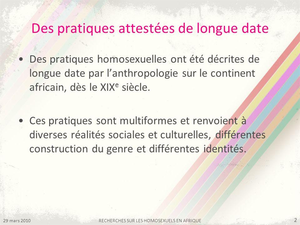 29 mars 2010RECHERCHES SUR LES HOMOSEXUELS EN AFRIQUE 2 Des pratiques attestées de longue date Des pratiques homosexuelles ont été décrites de longue date par lanthropologie sur le continent africain, dès le XIX e siècle.