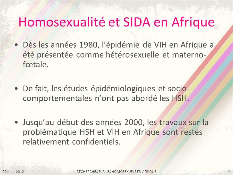29 mars 2010RECHERCHES SUR LES HOMOSEXUELS EN AFRIQUE 4 Homosexualité et SIDA en Afrique Dès les années 1980, lépidémie de VIH en Afrique a été présentée comme hétérosexuelle et materno- fœtale.