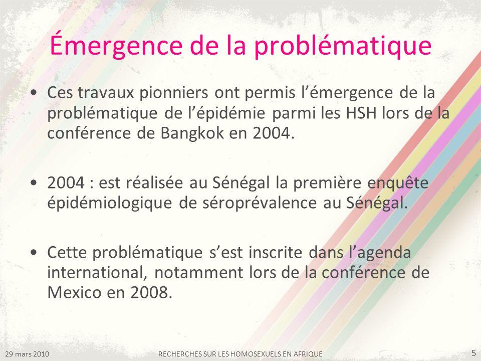 29 mars 2010RECHERCHES SUR LES HOMOSEXUELS EN AFRIQUE 5 Émergence de la problématique Ces travaux pionniers ont permis lémergence de la problématique de lépidémie parmi les HSH lors de la conférence de Bangkok en 2004.