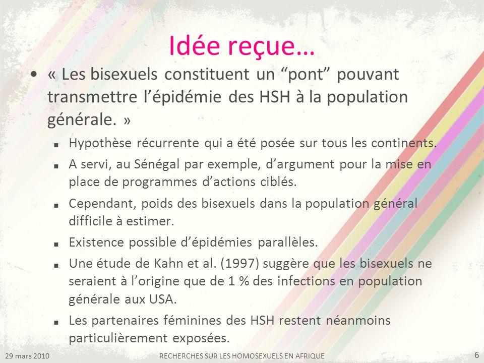 29 mars 2010RECHERCHES SUR LES HOMOSEXUELS EN AFRIQUE 6 Idée reçue… « Les bisexuels constituent un pont pouvant transmettre lépidémie des HSH à la population générale.